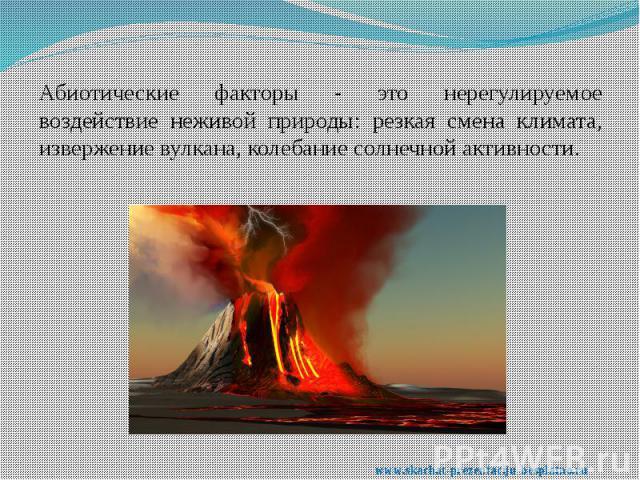 Абиотические факторы - это нерегулируемое воздействие неживой природы: резкая смена климата, извержение вулкана, колебание солнечной активности. Абиотические факторы - это нерегулируемое воздействие неживой природы: резкая смена климата, извержение …