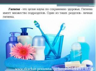 Гигиена –это целая наука по сохранению здоровья. Гигиена имеет множество подразд