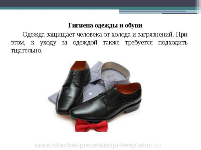 Гигиена одежды и обуви Гигиена одежды и обуви Одежда защищает человека от холода и загрязнений. При этом, к уходу за одеждой также требуется подходить тщательно.