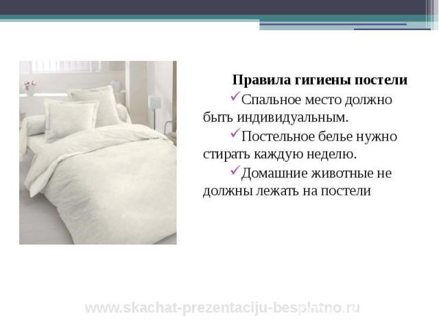 Правила гигиены постели Правила гигиены постели Спальное место должно быть индивидуальным. Постельное белье нужно стирать каждую неделю. Домашние животные не должны лежать на постели
