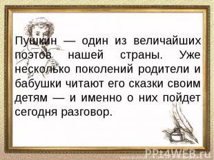 Пушкин — один из величайших поэтов нашей страны. Уже несколько поколений родител