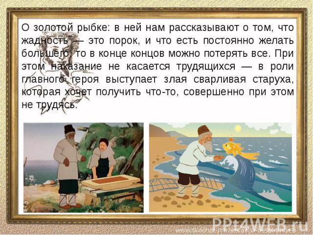 О золотой рыбке: в ней нам рассказывают о том, что жадность — это порок, и что есть постоянно желать большего, то в конце концов можно потерять все. При этом наказание не касается трудящихся — в роли главного героя выступает злая сварливая старуха, …