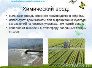 Химический вред: выливают отходы опасного производства в водоёмы, используют ядо