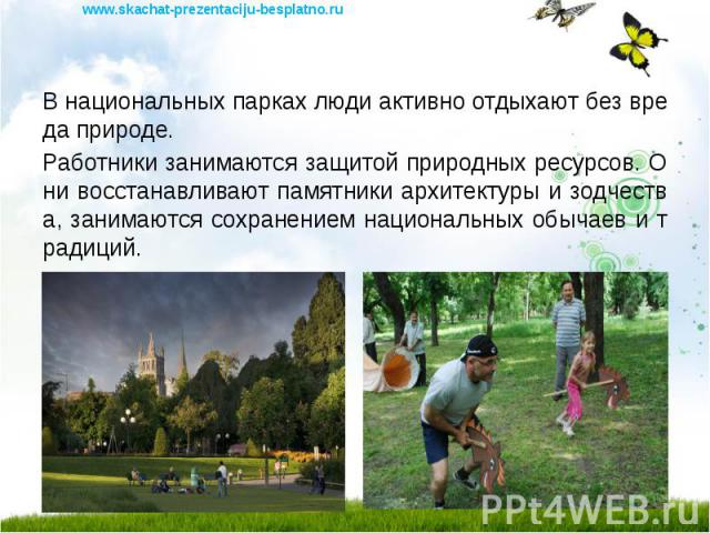 В национальных парках люди активно отдыхают без вреда природе. В национальных парках люди активно отдыхают без вреда природе. Работники занимаются защитой природных ресурсов. Они восстанавливают памятники архитектуры и зодчества, занимаются сохранен…
