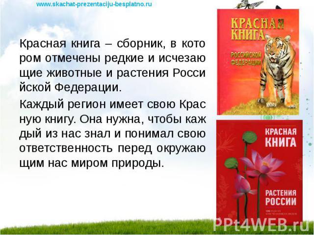 Красная книга – сборник, в котором отмечены редкие и исчезающие животные и растения Российской Федерации. Красная книга – сборник, в котором отмечены редкие и исчезающие животные и растения Российской Федерации. Каждый регион имеет свою Красную книг…