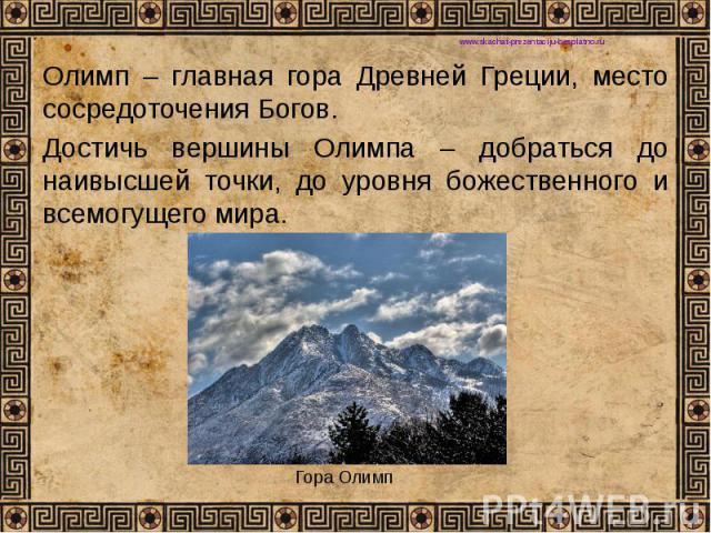 Олимп – главная гора Древней Греции, место сосредоточения Богов. Олимп – главная гора Древней Греции, место сосредоточения Богов. Достичь вершины Олимпа – добраться до наивысшей точки, до уровня божественного и всемогущего мира.