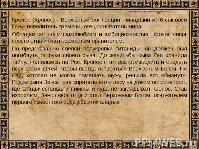 Кронос (Хронос) - Верховный бог Греции - младший из 6 сыновей Геи – повелитель времени, отец-основатель мира. Кронос (Хронос) - Верховный бог Греции - младший из 6 сыновей Геи – повелитель времени, отец-основатель мира. Обладая сильным самолюбием и …