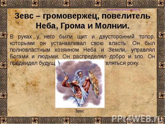 Зевс – громовержец, повелитель Неба, Грома и Молнии. В руках у него были щит и двусторонний топор, которыми он устанавливал свою власть. Он был полновластным хозяином Неба и Земли, управлял Богами и людьми. Он распределял добро и зло. Он предвидел б…