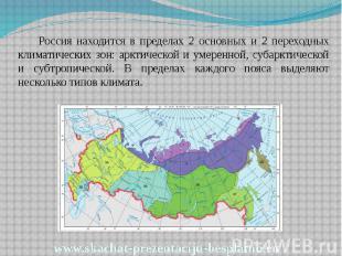 Россия находится в пределах 2 основных и 2 переходных климатических зон: арктиче