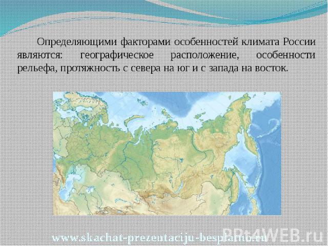 Определяющими факторами особенностей климата России являются: географическое расположение, особенности рельефа, протяжность с севера на юг и с запада на восток. Определяющими факторами особенностей климата России являются: географическое расположени…
