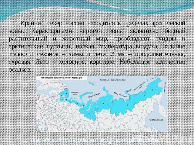 Крайний север России находится в пределах арктической зоны. Характерными чертами зоны являются: бедный растительный и животный мир, преобладают тундры и арктические пустыни, низкая температура воздуха, наличие только 2 сезонов – зимы и лета. Зима – …