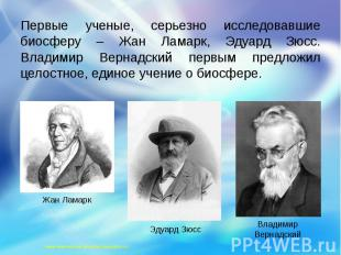 Первые ученые, серьезно исследовавшие биосферу – Жан Ламарк, Эдуард Зюсс. Владим