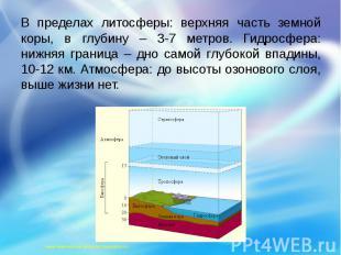 В пределах литосферы: верхняя часть земной коры, в глубину – 3-7 метров. Гидросф