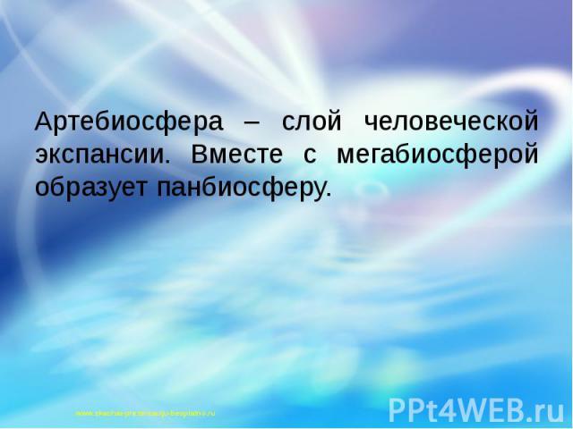 Артебиосфера – слой человеческой экспансии. Вместе с мегабиосферой образует панбиосферу. Артебиосфера – слой человеческой экспансии. Вместе с мегабиосферой образует панбиосферу.