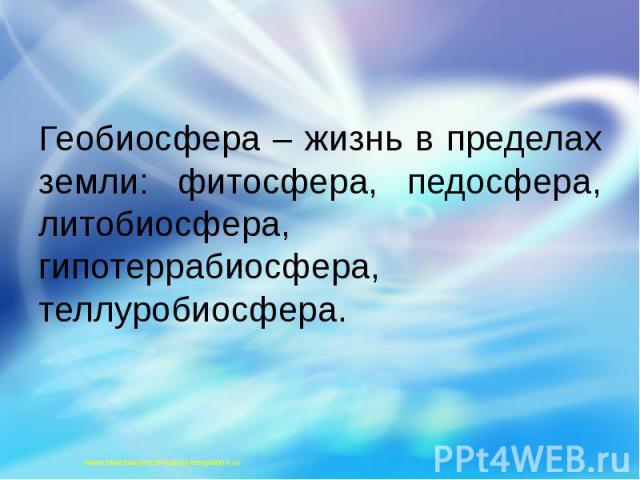 Геобиосфера – жизнь в пределах земли: фитосфера, педосфера, литобиосфера, гипотеррабиосфера, теллуробиосфера. Геобиосфера – жизнь в пределах земли: фитосфера, педосфера, литобиосфера, гипотеррабиосфера, теллуробиосфера.