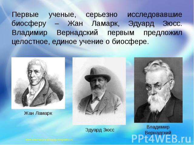 Первые ученые, серьезно исследовавшие биосферу – Жан Ламарк, Эдуард Зюсс. Владимир Вернадский первым предложил целостное, единое учение о биосфере. Первые ученые, серьезно исследовавшие биосферу – Жан Ламарк, Эдуард Зюсс. Владимир Вернадский первым …