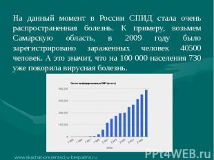На данный момент в России СПИД стала очень распространенная болезнь. К примеру,