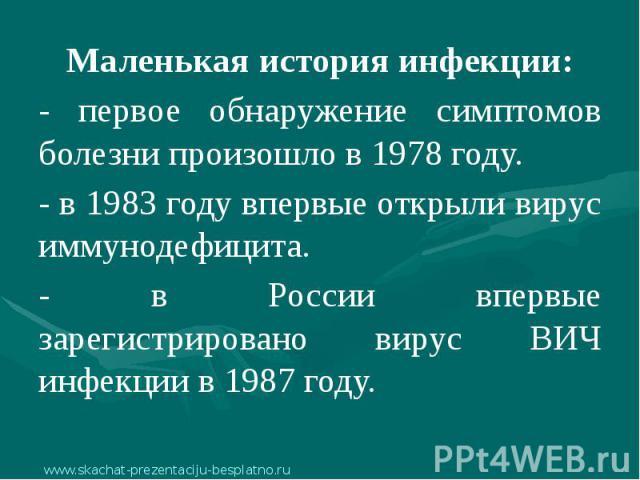 Маленькая история инфекции: Маленькая история инфекции: - первое обнаружение симптомов болезни произошло в 1978 году. - в 1983 году впервые открыли вирус иммунодефицита. - в России впервые зарегистрировано вирус ВИЧ инфекции в 1987 году.