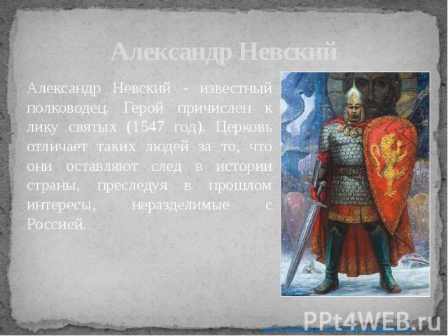 Александр Невский Александр Невский - известный полководец. Герой причислен к лику святых (1547 год). Церковь отличает таких людей за то, что они оставляют след в истории страны, преследуя в прошлом интересы, неразделимые с Россией.