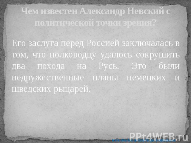 Чем известен Александр Невский с политической точки зрения? Его заслуга перед Россией заключалась в том, что полководцу удалось сокрушить два похода на Русь. Это были недружественные планы немецких и шведских рыцарей.