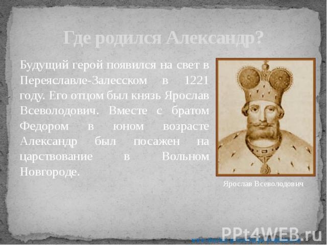 Где родился Александр? Будущий герой появился на свет в Переяславле-Залесском в 1221 году. Его отцом был князь Ярослав Всеволодович. Вместе с братом Федором в юном возрасте Александр был посажен на царствование в Вольном Новгороде.