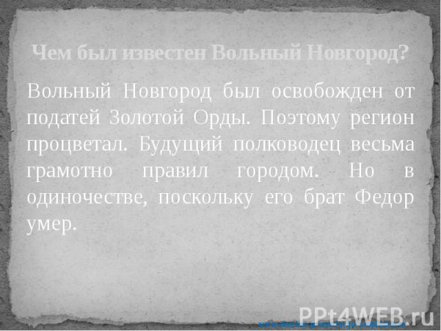 Чем был известен Вольный Новгород? Вольный Новгород был освобожден от податей Золотой Орды. Поэтому регион процветал. Будущий полководец весьма грамотно правил городом. Но в одиночестве, поскольку его брат Федор умер.