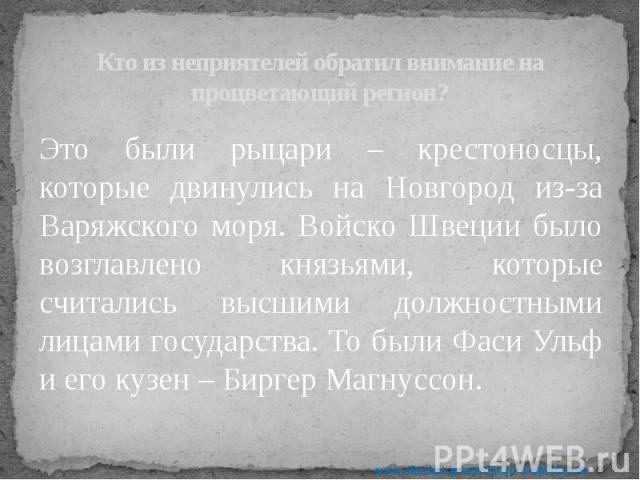 Кто из неприятелей обратил внимание на процветающий регион? Это были рыцари – крестоносцы, которые двинулись на Новгород из-за Варяжского моря. Войско Швеции было возглавлено князьями, которые считались высшими должностными лицами государства. То бы…