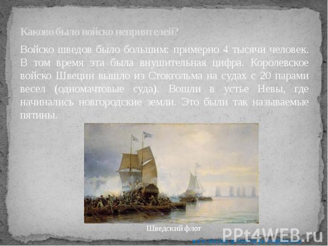 Каково было войско неприятелей? Войско шведов было большим: примерно 4 тысячи человек. В том время эта была внушительная цифра. Королевское войско Швеции вышло из Стокгольма на судах с 20 парами весел (одномачтовые суда). Вошли в устье Невы, где нач…