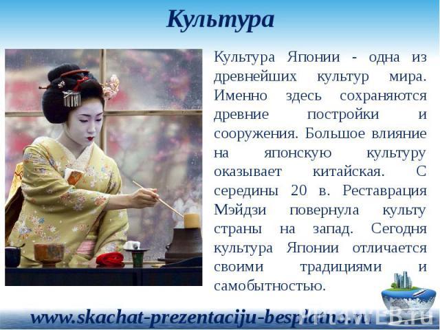 Культура Культура Японии - одна из древнейших культур мира. Именно здесь сохраняются древние постройки и сооружения. Большое влияние на японскую культуру оказывает китайская. С середины 20 в. Реставрация Мэйдзи повернула культу страны на запад. Сего…