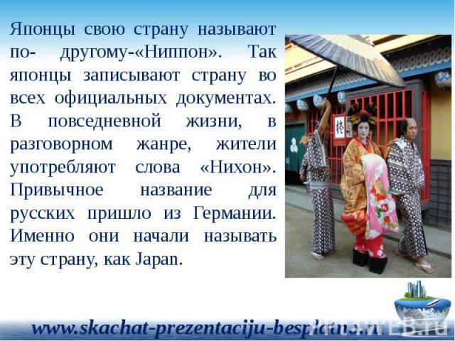 Японцы свою страну называют по- другому-«Ниппон». Так японцы записывают страну во всех официальных документах. В повседневной жизни, в разговорном жанре, жители употребляют слова «Нихон». Привычное название для русских пришло из Германии. Именно они…
