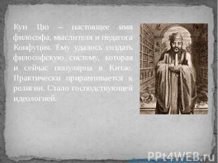 Кун Цю – настоящее имя философа, мыслителя и педагога Конфуция. Ему удалось созд