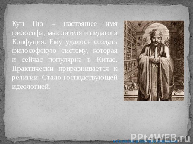Кун Цю – настоящее имя философа, мыслителя и педагога Конфуция. Ему удалось создать философскую систему, которая и сейчас популярна в Китае. Практически приравнивается к религии. Стало господствующей идеологией. Кун Цю – настоящее имя философа, мысл…