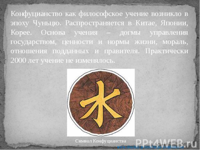 Конфуцианство как философское учение возникло в эпоху Чуньцю. Распространяется в Китае, Японии, Корее. Основа учения – догмы управления государством, ценности и нормы жизни, мораль, отношения подданных и правителя. Практически 2000 лет учение не изм…