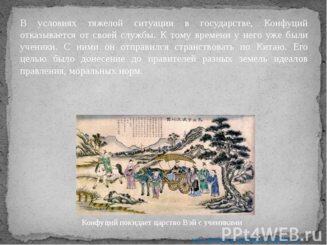 В условиях тяжелой ситуации в государстве, Конфуций отказывается от своей службы. К тому времени у него уже были ученики. С ними он отправился странствовать по Китаю. Его целью было донесение до правителей разных земель идеалов правления, моральных …