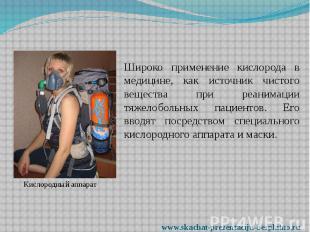 Широко применение кислорода в медицине, как источник чистого вещества при реаним