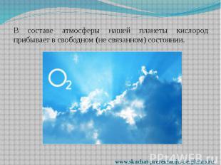 В составе атмосферы нашей планеты кислород прибывает в свободном (не связанном)