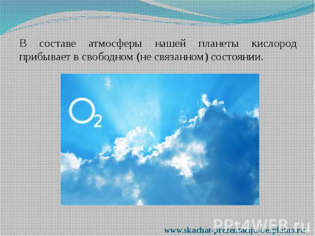 В составе атмосферы нашей планеты кислород прибывает в свободном (не связанном) состоянии. В составе атмосферы нашей планеты кислород прибывает в свободном (не связанном) состоянии.