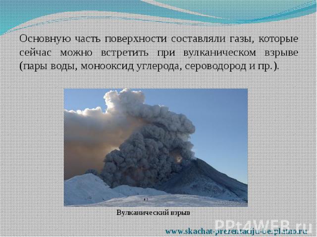 Основную часть поверхности составляли газы, которые сейчас можно встретить при вулканическом взрыве (пары воды, монооксид углерода, сероводород и пр.). Основную часть поверхности составляли газы, которые сейчас можно встретить при вулканическом взры…