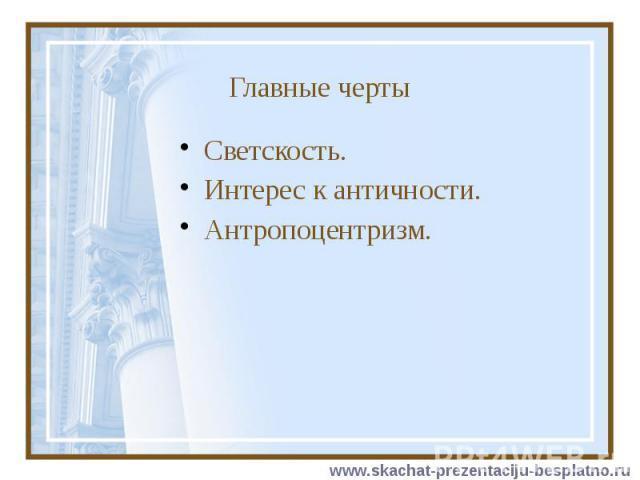 Главные черты Светскость. Интерес к античности. Антропоцентризм.