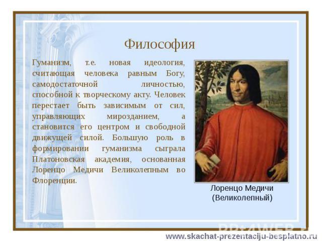 Философия Гуманизм, т.е. новая идеология, считающая человека равным Богу, самодостаточной личностью, способной к творческому акту. Человек перестает быть зависимым от сил, управляющих мирозданием, а становится его центром и свободной движущей силой.…
