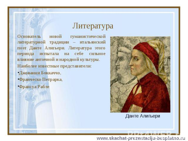 Литература Основатель новой гуманистической литературной традиции – итальянский поэт Данте Алигьери. Литература этого периода испытала на себе сильное влияние античной и народной культуры. Наиболее известные представители: Джованни Боккаччо, Франчес…