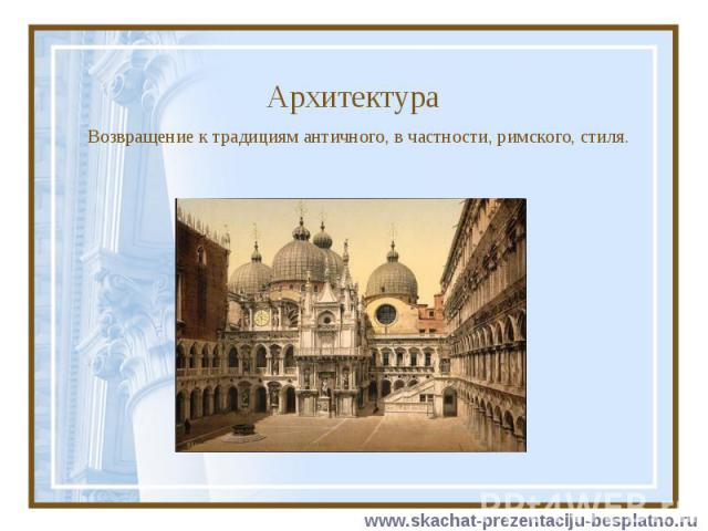 Архитектура Возвращение к традициям античного, в частности, римского, стиля.