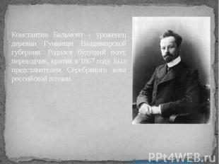 Константин Бальмонт - уроженец деревни Гумнищи Владимирской губернии. Родился бу