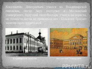 Константин Дмитриевич учился во Владимирской гимназии, после чего поступил в Мос