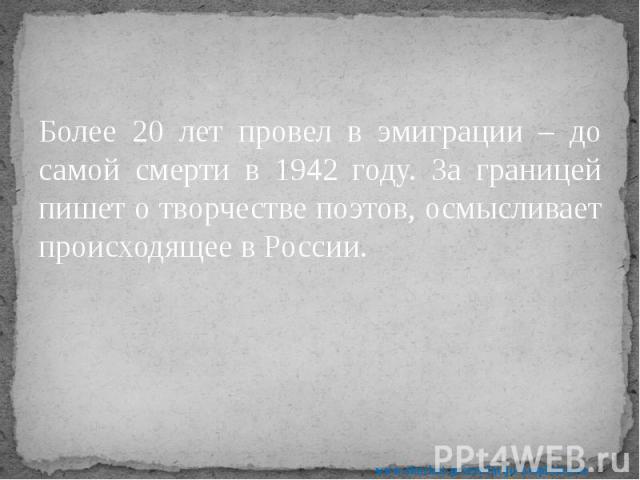 Более 20 лет провел в эмиграции – до самой смерти в 1942 году. За границей пишет о творчестве поэтов, осмысливает происходящее в России. Более 20 лет провел в эмиграции – до самой смерти в 1942 году. За границей пишет о творчестве поэтов, осмысливае…