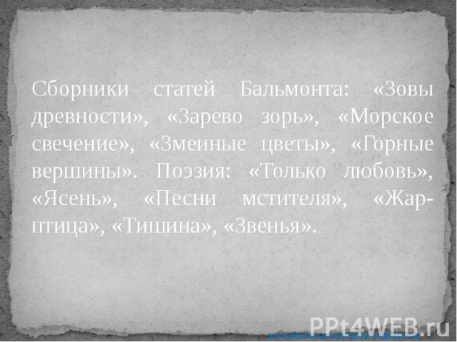 Сборники статей Бальмонта: «Зовы древности», «Зарево зорь», «Морское свечение», «Змеиные цветы», «Горные вершины». Поэзия: «Только любовь», «Ясень», «Песни мстителя», «Жар-птица», «Тишина», «Звенья». Сборники статей Бальмонта: «Зовы древности», «Зар…