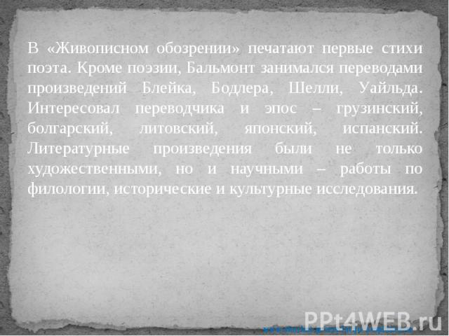 В «Живописном обозрении» печатают первые стихи поэта. Кроме поэзии, Бальмонт занимался переводами произведений Блейка, Бодлера, Шелли, Уайльда. Интересовал переводчика и эпос – грузинский, болгарский, литовский, японский, испанский. Литературные про…