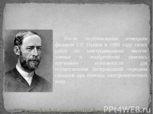 После опубликования немецким физиком Г.Р. Герцем в 1888 году своих работ по элек