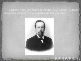 Одним из них был русский ученый А.С. Попов. Им была прочитана серия публичных ле