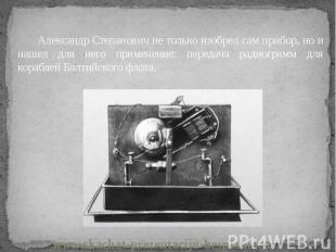 Александр Степанович не только изобрел сам прибор, но и нашел для него применени